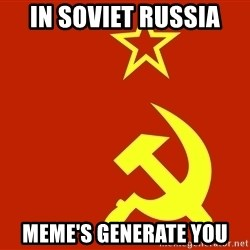 In Soviet Russia - in soviet russia meme's generate you