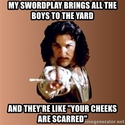 "Prepare To Die - My swordplay brings all the boys to the yard And they're like ""your cheeks are scarred"""