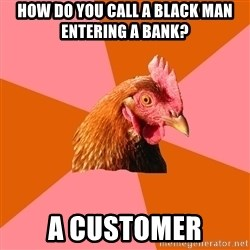 Anti Joke Chicken - How do you call a black man entering a bank? a customer