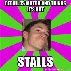 Absent-minded Looch  - rebuilds motor and thinks it's hot stalls