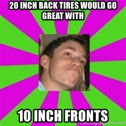 Absent-minded Looch  - 20 inch back tires would go great with 10 inch fronts