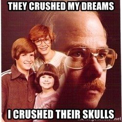 Vengeance Dad - they crushed my dreams i crushed their skulls