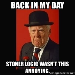 grumpy old man - back in my day  stoner logic wasn't this ANNOYING.