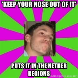Absent-minded Looch  - 'keep your nose out of it' puts it in the nether regions