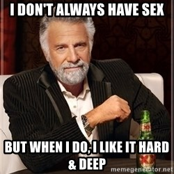 The Most Interesting Man In The World - I DON'T ALWAYS HAVE SEX BUT WHEN I DO, I LIKE IT HARD & deep