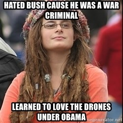 College Liberal - hated bush cause he was a war criminal learned to love the Drones under Obama