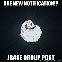 Forever Alone - one new notification!? jbase group post