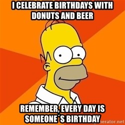 Homer Advice - I CELEBRATE BIRTHDAYS WITH DONUTS AND BEER REMEMBER, EVERY DAY IS SOMEONE´S BIRTHDAY