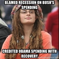 College Liberal - blamed recession on bush's spending credited obama spending with recovery