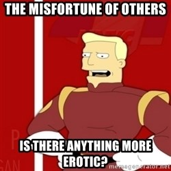 Zapp Brannigan - The Misfortune of others Is there anything more erotic?