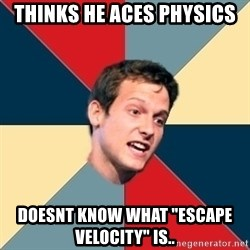 "Student of political science - thinks he aces physics doesnt know what ""escape velocity"" is.."