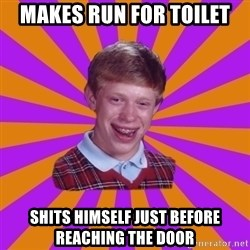 Unlucky Brian Strikes Again - makes run for toilet shits himself just before reaching the door