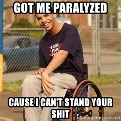 Drake Wheelchair - Got me PARALYZED   Cause i can't stand your shit