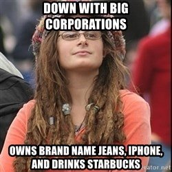 College Liberal - DOWN WITH BIG CORPORATIONS OWNS BRAND NAME JEANS, IPHONE, AND DRINKS STARBUCKS