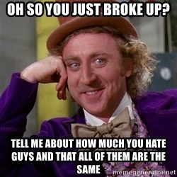 Willy Wonka - oh so you just broke up? tell me about how much you hate guys and that all of them are the same