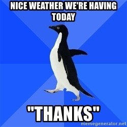 "Socially Awkward Penguin - nice weather we're having today ""thanks"""