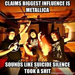 Shitty metalcore band - claims biggest influence is metallica sounds like suicide silence took a shit