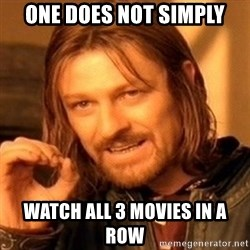 One Does Not Simply - one does not simply watch all 3 movies in a row