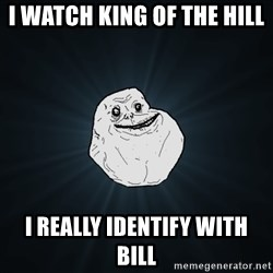 Forever Alone - I watch king of the hill  I really identify with Bill