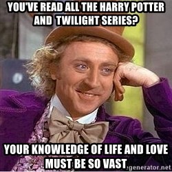 Willy Wonka - you've read all the Harry Potter  and  twilight series? your knowledge of life and love must be so vast