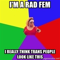 Privilege Denying Tranny - I'm a rad fem i really think trans people look like this