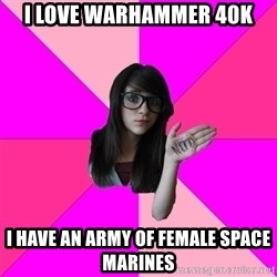 Idiot Nerd Girl - I love warhammer 40k I have an army of female Space Marines