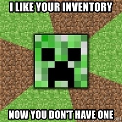 Minecraft Creeper - I like your inventory Now you don't have one