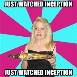 Weird Thea - just watched inception JUST WATCHED INCEPTION