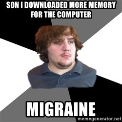 Family Tech Support Guy - son i downloaded more memory for the computer migraine