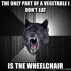 Insanity Wolf - the only part of a vegetable i don't eat is the wheelchair