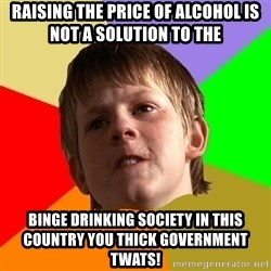 Angry School Boy - Raising the price of alcohol is not a solution to the binge drinking society in this country you thick government twats!