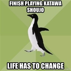 Socially Average Penguin - FINISH PLAYING KATAWA SHOUJO LIFE HAS TO CHANGE