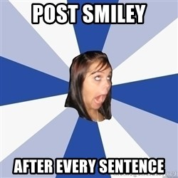 Annoying Facebook Girl - post smiley after every sentence