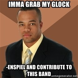 Successful Black Man - imma grab my glock -enspiel and contribute to this band