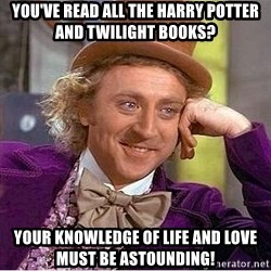 Willy Wonka - You've read all the Harry potter and twilight books? your knowledge of life and love must be astounding!
