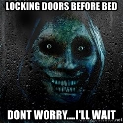 NEVER ALONE  - Locking doors before bed dont worry....i'll wait