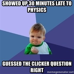 Success Kid - Showed up 30 minutes late to physics guessed the clicker question right