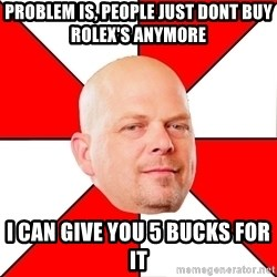 Pawn Stars - Problem Is, People Just Dont Buy Rolex's Anymore I can Give you 5 Bucks for it