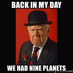 grumpy old man - Back in my day we had nine planets