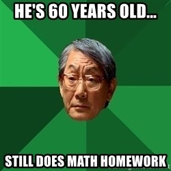 High Expectations Asian Father - he's 60 years old... still does math homework