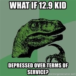 Philosoraptor - What if 12.9 kid Depressed over terms of service?