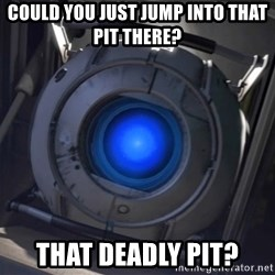 Portal Wheatley - Could You Just jump into that pit there? That deadly pit?