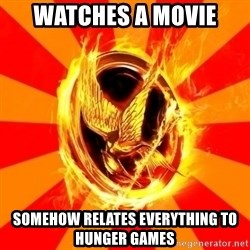 Typical fan of the hunger games - WATCHES A MOVIE SOMEHOW RELATES EVERYTHING TO HUNGER GAMES