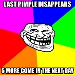 Trollface - last pimple disappears 5 more come in the next day