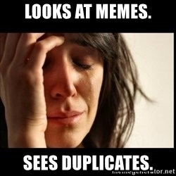 First World Problems - Looks at memes. Sees duplicates.