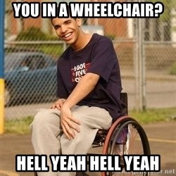 Drake Wheelchair - you in a wheelchair? hell yeah hell yeah