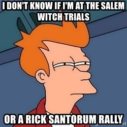 Futurama Fry - i don't know if i'm at the salem witch trials or a rick santorum rally