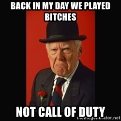 grumpy old man - Back in my day we played bitches not call of duty