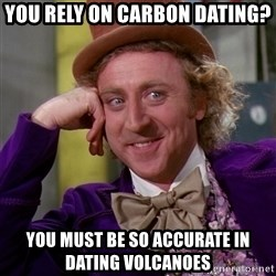 Willy Wonka - you rely on carbon dating? you must be so accurate in dating volcanoes