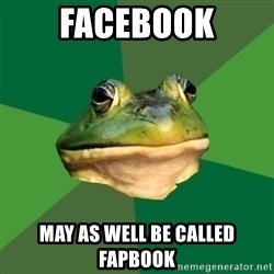 Foul Bachelor Frog - facebook may as well be called fapbook